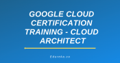 Google Cloud Certification Training – Cloud Architect
